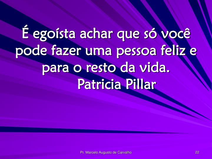 É egoísta achar que só você pode fazer uma pessoa feliz e para o resto da vida.Patricia Pillar