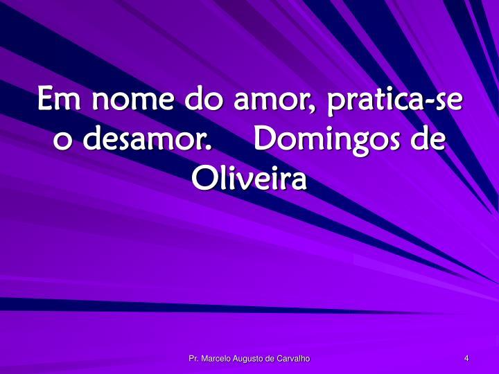 Em nome do amor, pratica-se o desamor.Domingos de Oliveira