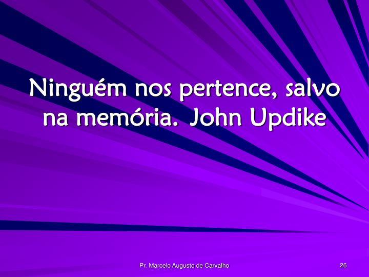 Ninguém nos pertence, salvo na memória.John Updike