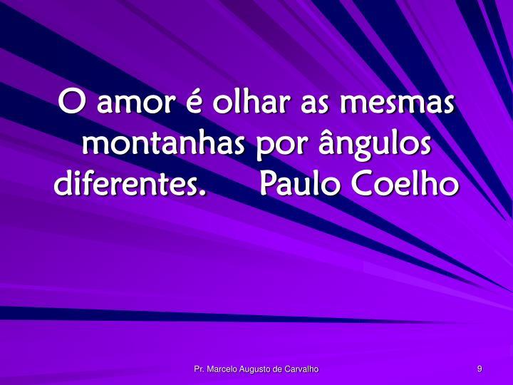 O amor é olhar as mesmas montanhas por ângulos diferentes.Paulo Coelho