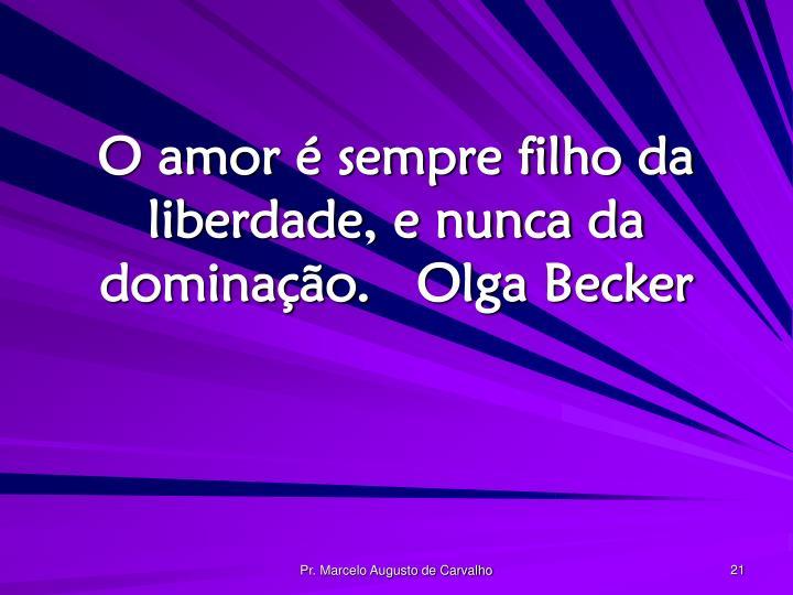 O amor é sempre filho da liberdade, e nunca da dominação.Olga Becker