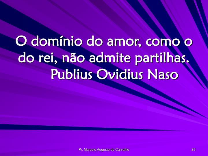 O domínio do amor, como o do rei, não admite partilhas.Publius Ovidius Naso