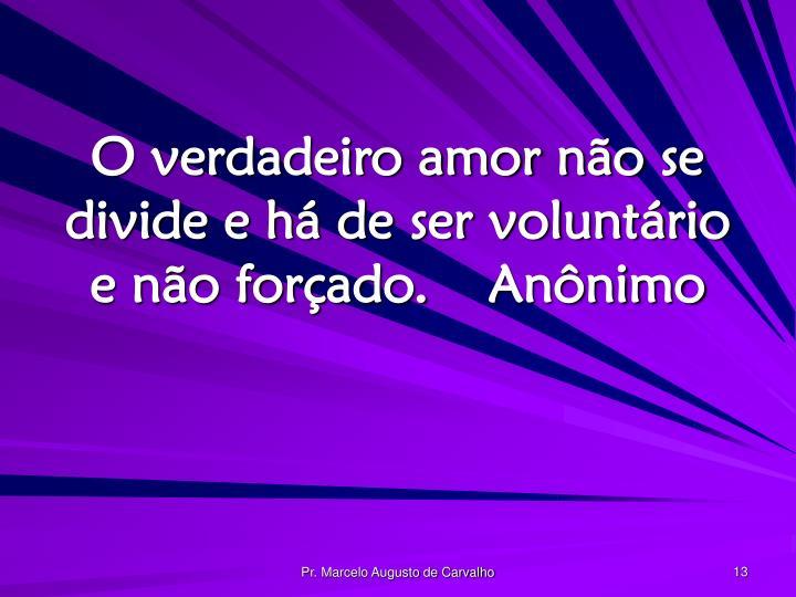 O verdadeiro amor não se divide e há de ser voluntário e não forçado.Anônimo