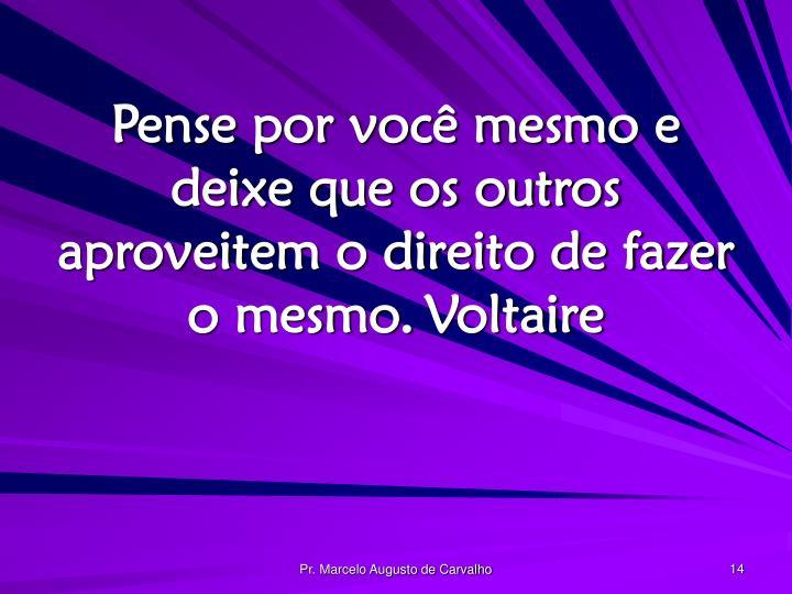 Pense por você mesmo e deixe que os outros aproveitem o direito de fazer o mesmo.Voltaire