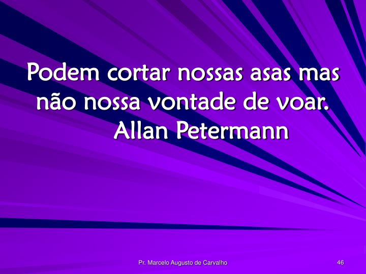 Podem cortar nossas asas mas não nossa vontade de voar.Allan Petermann