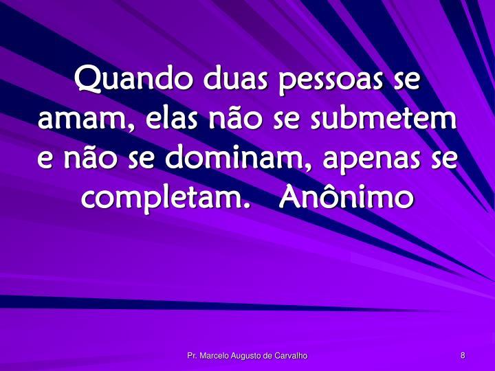 Quando duas pessoas se amam, elas não se submetem e não se dominam, apenas se completam.Anônimo
