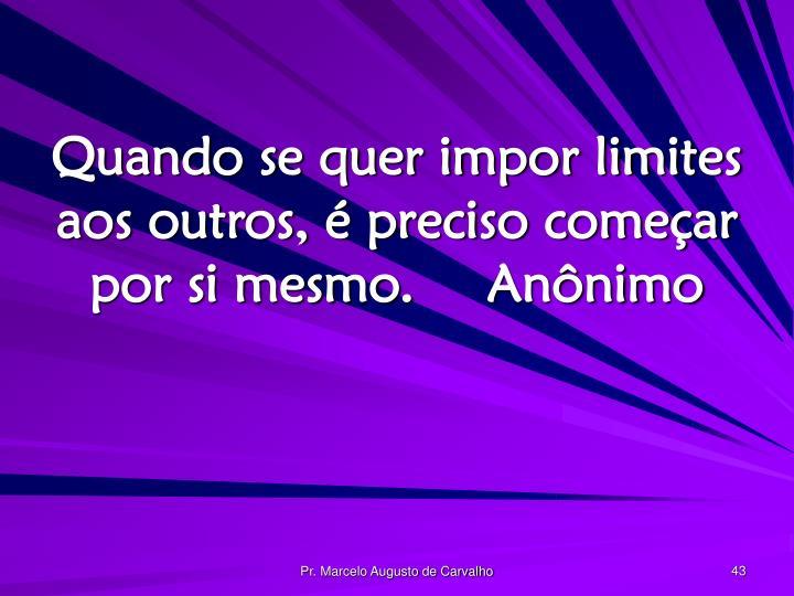 Quando se quer impor limites aos outros, é preciso começar por si mesmo.Anônimo