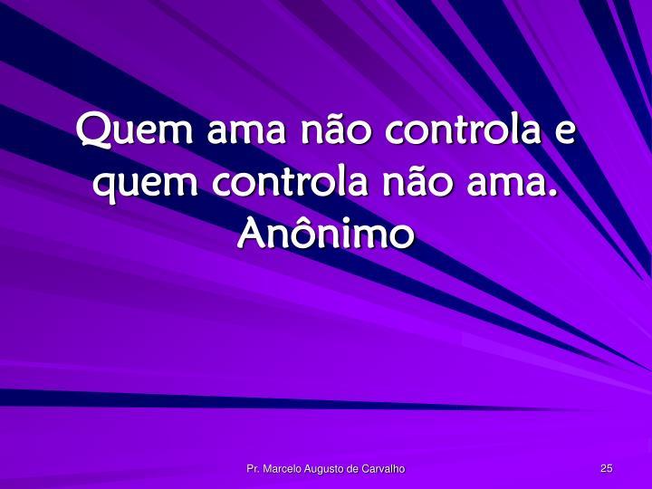 Quem ama não controla e quem controla não ama.