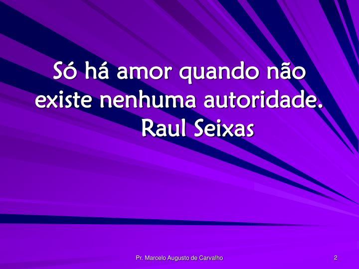 Só há amor quando não existe nenhuma autoridade.Raul Seixas