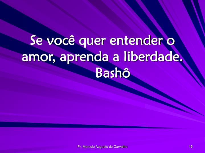 Se você quer entender o amor, aprenda a liberdade.Bashô