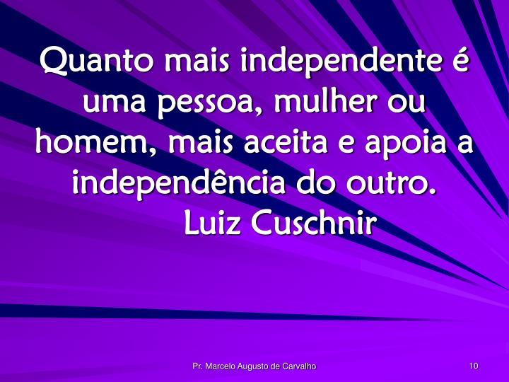 Quanto mais independente é uma pessoa, mulher ou homem, mais aceita e apoia a independência do outro.Luiz Cuschnir