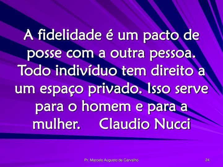 A fidelidade é um pacto de posse com a outra pessoa. Todo indivíduo tem direito a um espaço privado. Isso serve para o homem e para a mulher.Claudio Nucci