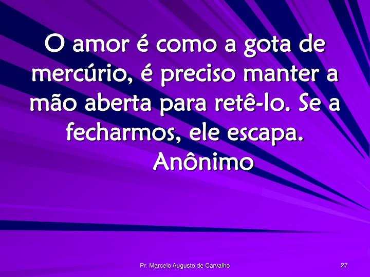 O amor é como a gota de mercúrio, é preciso manter a mão aberta para retê-lo. Se a fecharmos, ele escapa.Anônimo