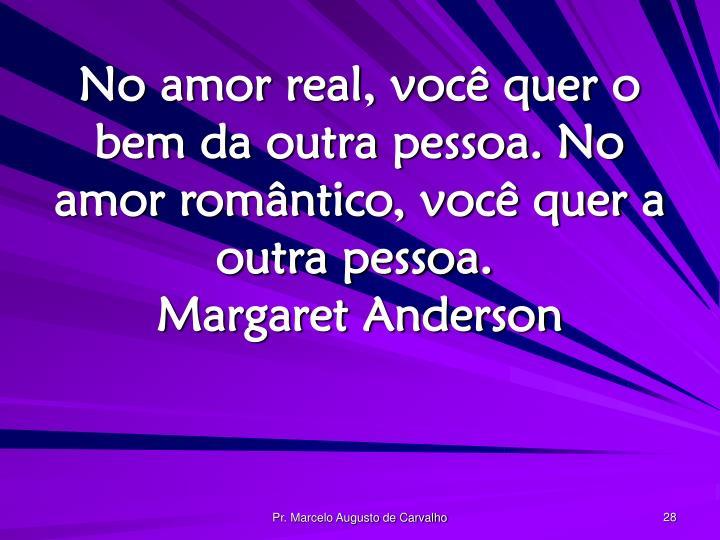 No amor real, você quer o bem da outra pessoa. No amor romântico, você quer a outra pessoa.