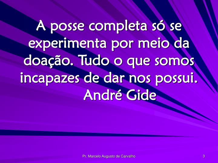 A posse completa só se experimenta por meio da doação. Tudo o que somos incapazes de dar nos possui.André Gide