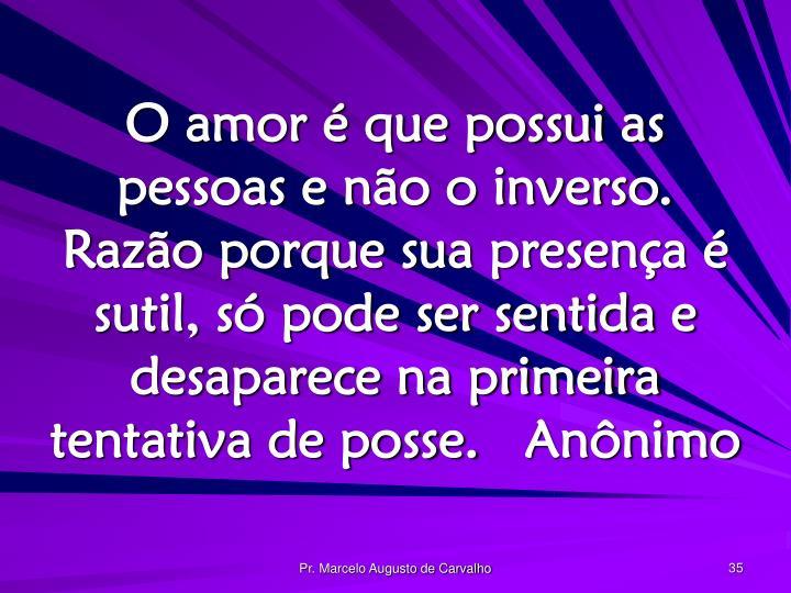 O amor é que possui as pessoas e não o inverso. Razão porque sua presença é sutil, só pode ser sentida e desaparece na primeira tentativa de posse.Anônimo