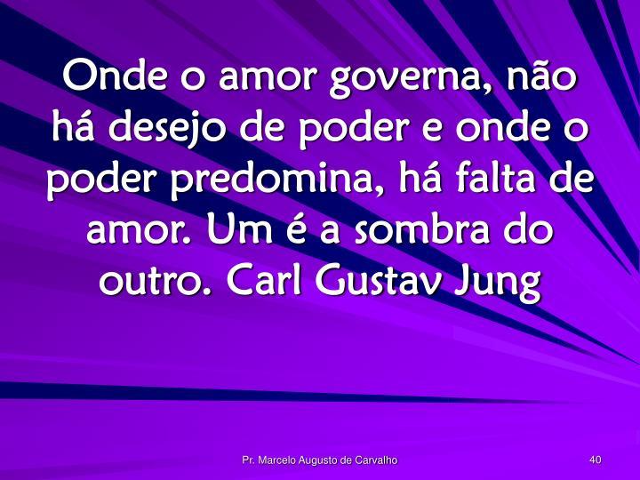 Onde o amor governa, não há desejo de poder e onde o poder predomina, há falta de amor. Um é a sombra do outro.Carl Gustav Jung