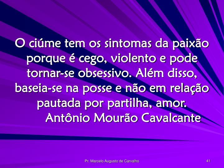 O ciúme tem os sintomas da paixão porque é cego, violento e pode tornar-se obsessivo. Além disso, baseia-se na posse e não em relação pautada por partilha, amor.Antônio Mourão Cavalcante