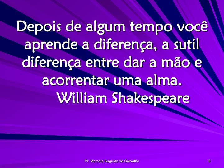 Depois de algum tempo você aprende a diferença, a sutil diferença entre dar a mão e acorrentar uma alma.William Shakespeare