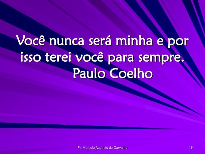 Você nunca será minha e por isso terei você para sempre.Paulo Coelho