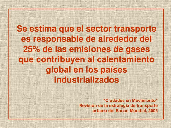 Se estima que el sector transporte es responsable de alrededor del 25% de las emisiones de gases que contribuyen al calentamiento global en los países industrializados
