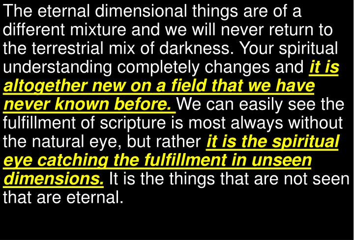 The eternal dimensional things are of a different mixture and we will never return to the terrestrial mix of darkness.