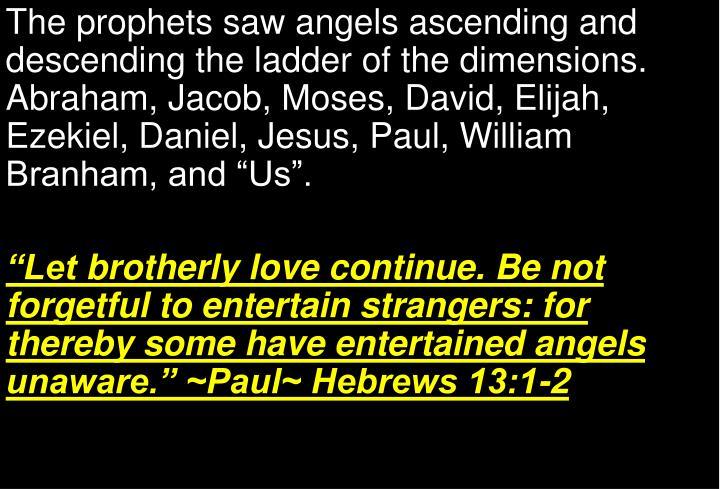 "The prophets saw angels ascending and descending the ladder of the dimensions. Abraham, Jacob, Moses, David, Elijah, Ezekiel, Daniel, Jesus, Paul, William Branham, and ""Us""."