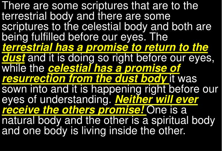 There are some scriptures that are to the terrestrial body and there are some scriptures to the celestial body and both are being fulfilled before our eyes. The