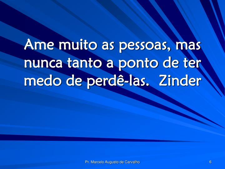 Ame muito as pessoas, mas nunca tanto a ponto de ter medo de perdê-las.Zinder