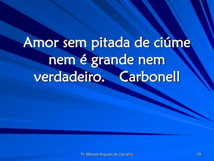 Amor sem pitada de ciúme nem é grande nem verdadeiro.Carbonell