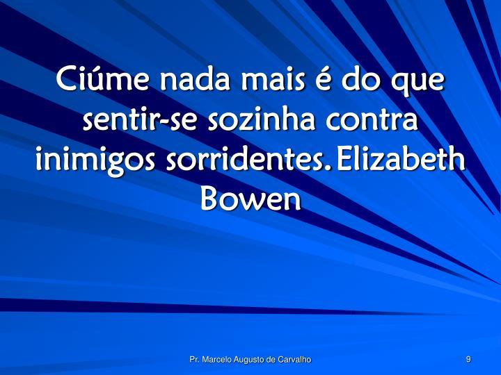 Ciúme nada mais é do que sentir-se sozinha contra inimigos sorridentes.Elizabeth Bowen
