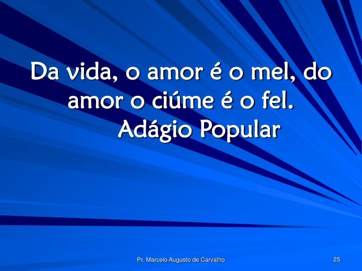 Da vida, o amor é o mel, do amor o ciúme é o fel.Adágio Popular