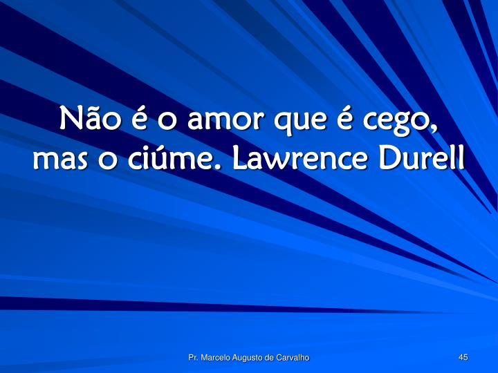 Não é o amor que é cego, mas o ciúme.Lawrence Durell