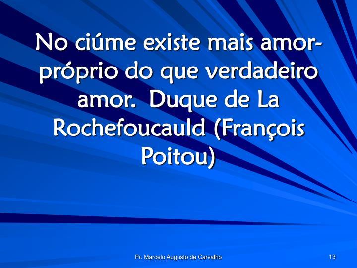 No ciúme existe mais amor-próprio do que verdadeiro amor.Duque de La Rochefoucauld (François Poitou)