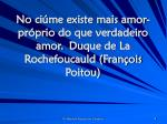 no ci me existe mais amor pr prio do que verdadeiro amor duque de la rochefoucauld fran ois poitou