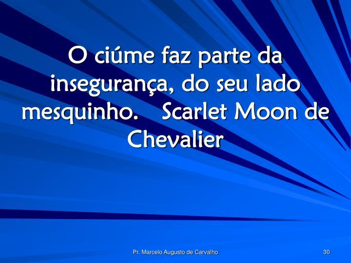 O ciúme faz parte da insegurança, do seu lado mesquinho.Scarlet Moon de Chevalier