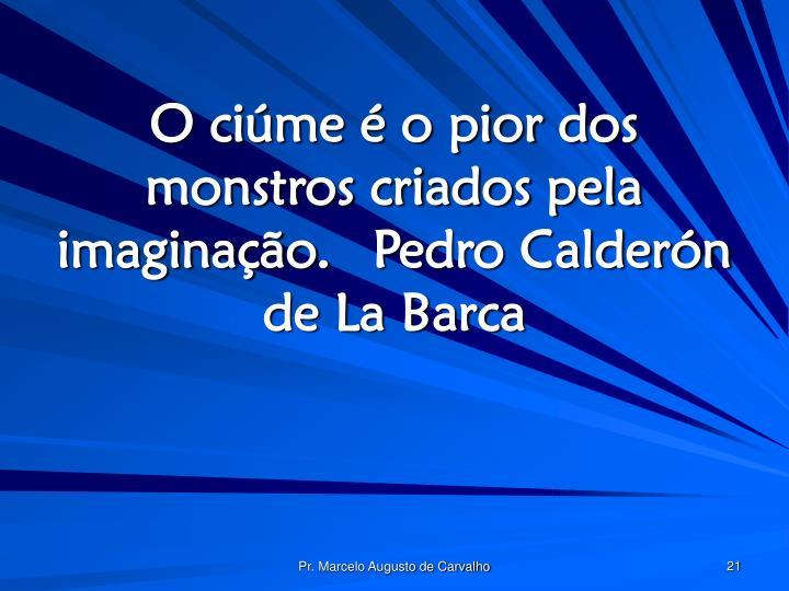 O ciúme é o pior dos monstros criados pela imaginação.Pedro Calderón de La Barca