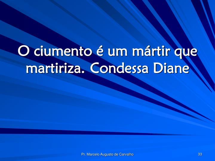 O ciumento é um mártir que martiriza.Condessa Diane