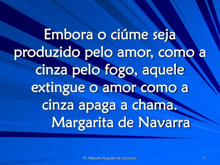 Embora o ciúme seja produzido pelo amor, como a cinza pelo fogo, aquele extingue o amor como a cinza apaga a chama.Margarita de Navarra