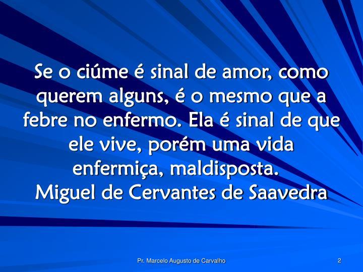 Se o ciúme é sinal de amor, como querem alguns, é o mesmo que a febre no enfermo. Ela é sinal de que ele vive, porém uma vida enfermiça, maldisposta.