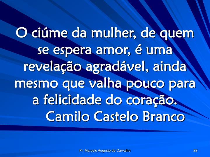 O ciúme da mulher, de quem se espera amor, é uma revelação agradável, ainda mesmo que valha pouco para a felicidade do coração.Camilo Castelo Branco