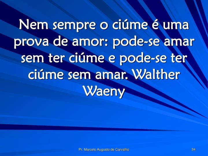 Nem sempre o ciúme é uma prova de amor: pode-se amar sem ter ciúme e pode-se ter ciúme sem amar.Walther Waeny