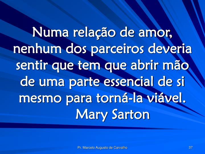 Numa relação de amor, nenhum dos parceiros deveria sentir que tem que abrir mão de uma parte essencial de si mesmo para torná-la viável.Mary Sarton