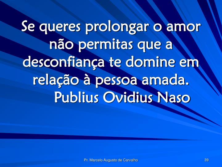 Se queres prolongar o amor não permitas que a desconfiança te domine em relação à pessoa amada.Publius Ovidius Naso