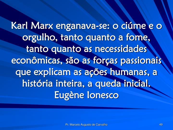Karl Marx enganava-se: o ciúme e o orgulho, tanto quanto a fome, tanto quanto as necessidades econômicas, são as forças passionais que explicam as ações humanas, a história inteira, a queda inicial.