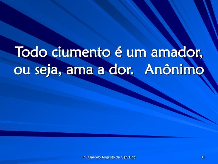Todo ciumento é um amador, ou seja, ama a dor.Anônimo