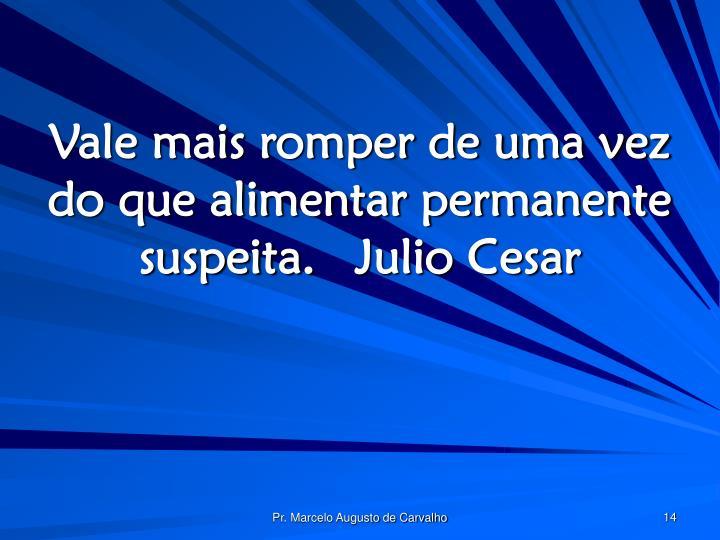 Vale mais romper de uma vez do que alimentar permanente suspeita.Julio Cesar
