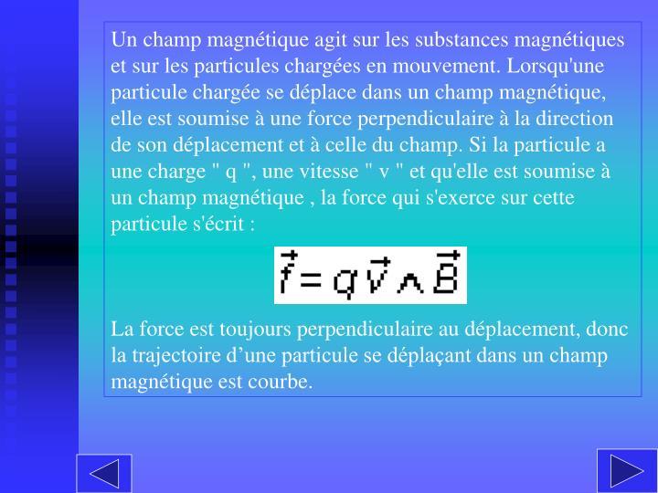 """Un champ magnétique agit sur les substances magnétiques et sur les particules chargées en mouvement. Lorsqu'une particule chargée se déplace dans un champ magnétique, elle est soumise à une force perpendiculaire à la direction de son déplacement et à celle du champ. Si la particule a une charge """"q"""", une vitesse """"v"""" et qu'elle est soumise à un champ magnétique , la force qui s'exerce sur cette particule s'écrit :"""