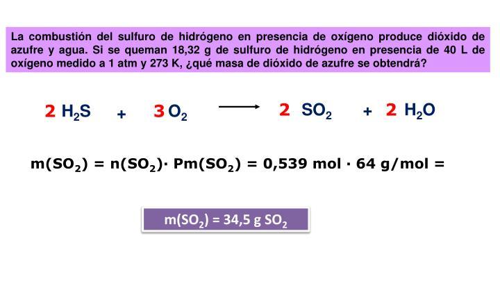 La combustión del sulfuro de hidrógeno en presencia de oxígeno produce dióxido de azufre y agua. Si se queman 18,32 g de sulfuro de hidrógeno en presencia de 40 L de oxígeno medido a 1 atm y 273 K, ¿qué masa de dióxido de azufre se obtendrá?