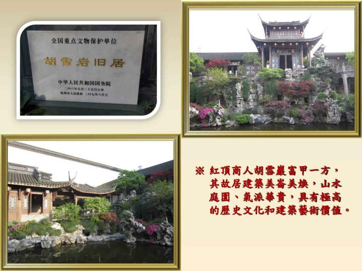 紅頂商人胡雪巖富甲一方,其故居建築美崙美煥,山水庭園、氣派華貴,具有極高的歷史文化和建築藝術價值